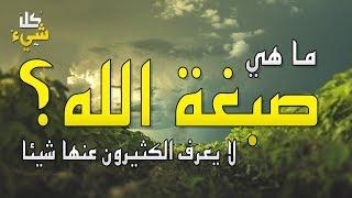 ما هي صبغة الله التي وصفها سبحانه وتعالى في قرآنه الكريم؟ سيتغير تفكيرك بعد سماع الإجابة