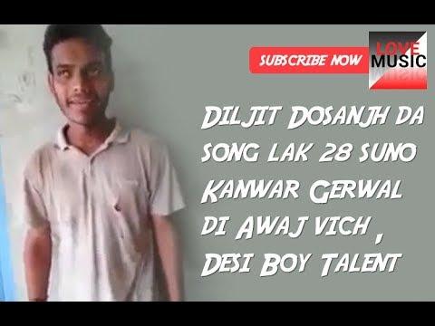 Diljit Dosanjh da song lak 28 suno Kanwar Gerwal di Awaj vich , Desi Boy Talent