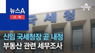 [단독]신임 국세청장 곧 내정…부동산 관련 고강도 세무조사 | 뉴스A
