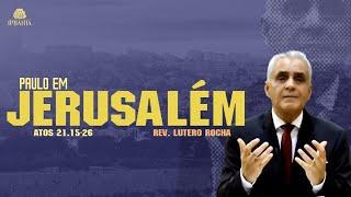 Paulo em Jerusalém (Atos 21.15-26) • Rev. Lutero Rocha