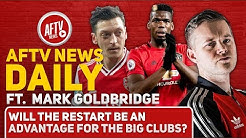 Will The Restart Be An Advantage For The Big Clubs? (Feat Mark Goldbridge)   AFTV News Daily