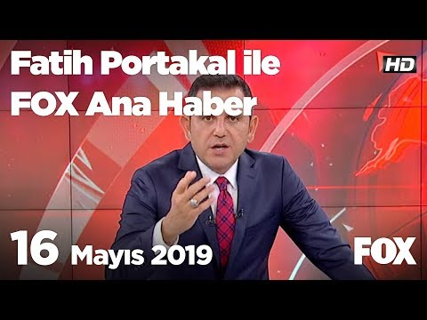 16 Mayıs 2019 Fatih Portakal ile FOX Ana Haber