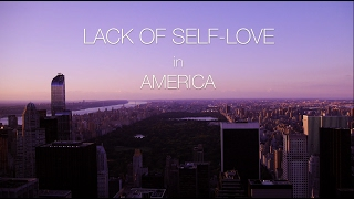 Lack of Self-Love in America  ||  Documentary