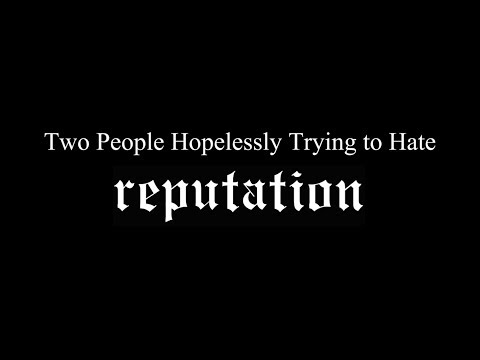 """2 People Hopelessly Trying to Hate 'reputation'"""