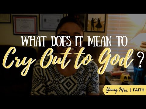 "What Does it Mean to ""Cry Out"" to God? 