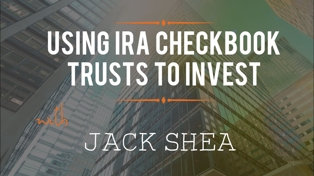 using ira checkbook trusts to invest with jack shea