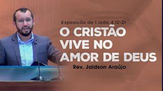 O Cristão Vive no Amor de Deus - Rev. Jaidson Araújo (1 João 4.12-21)