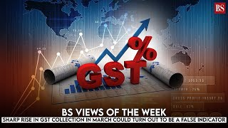 BS Views of the Week: Sharp rise in GST collection in March could turn out to be a false indicator