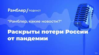 Раскрыты потери России отпандемии | Как прошла неделя – Рамблер подкаст