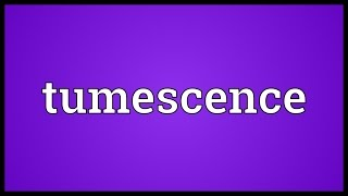 Tumescence Meaning