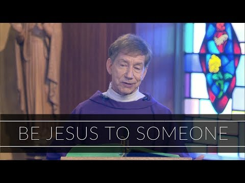 Be Jesus to Someone   Homily: Father Dan O'Connell