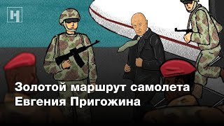 Золотой маршрут самолета Пригожина | Расследование «Новой газеты»