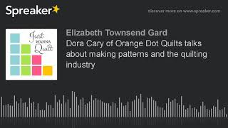 Dora Cary of Orange Dot Quilts talks about making patterns and the quilting industry (part 4 of 4)