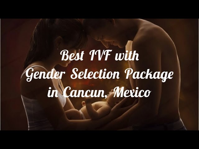 Best IVF with Gender Selection Package in Cancun Mexico