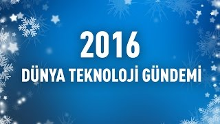 2016 Dünya Teknoloji Gündemi