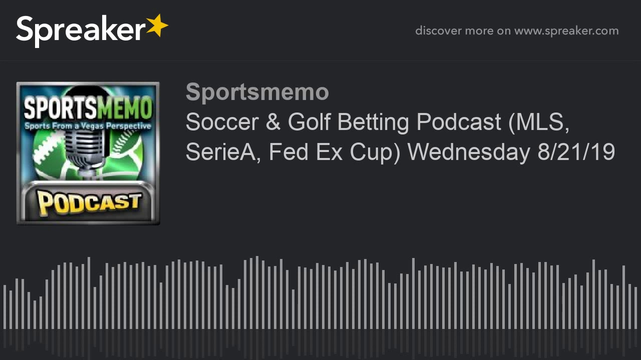 Soccer & Golf Betting Podcast (MLS, SerieA, Fed Ex Cup) Wednesday 8/21/19