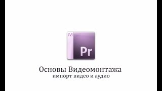 3 Урок. Импорт видео и аудио в Adobe Premiere  Pro