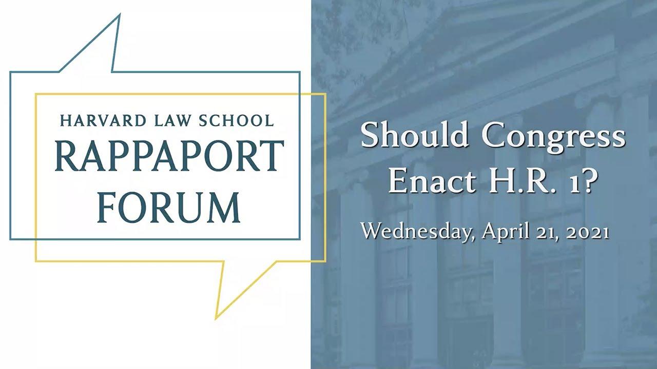 Harvard Law School Rappaport Forum | Should Congress Enact H.R. 1?