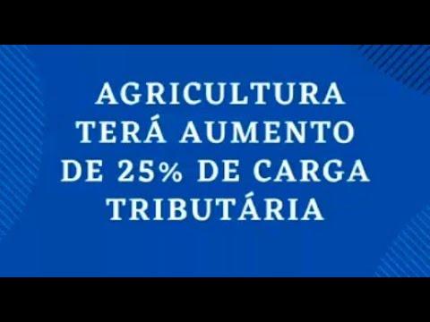 A Agricultura terá aumento de 25% de carga tributária