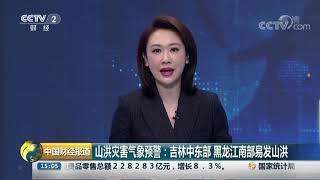 [中国财经报道]山洪灾害气象预警:吉林中东部 黑龙江南部易发山洪| CCTV财经