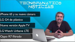 Reseña iPhone 6S nueva cámara, LG G4 curvo, Apple TV nuevo, precio LG Urbane LTE, Oppo R7