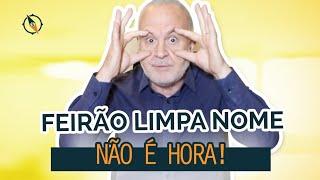 FEIRÃO LIMPA NOME: Não limpe o seu nome agora!