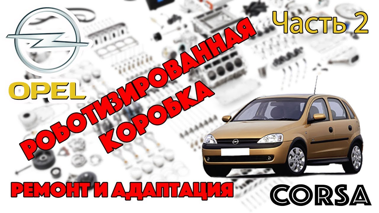 Opel Corsa - Роботизированная Коробка Ремонт и Адаптация