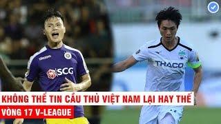 Cầu thủ Thái Lan Malay Indo mà xem vòng đấu này của V-League thì phải sợ tuyển Việt Nam đến hết đời