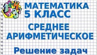 МАТЕМАТИКА 5 класс. СРЕДНЕЕ АРИФМЕТИЧЕСКОЕ. Решение задач