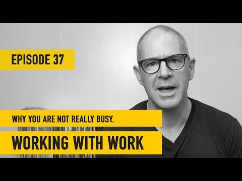 Working With Work | Ep 37 | Why You Are Not Really Busy