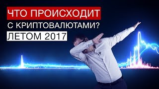 Что происходит с криптовалютами летом 2017? / Blockchain