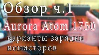 Огляд Aurora Atom 1750 ч. 1: варіанти зарядки ионисторов