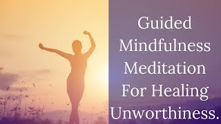 Guided Mindfulness Meditation For Self Worth And Healing Unworthiness