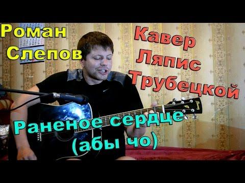 Cмотреть онлайн Ляпис Трубецкой  ранетое сердце / абы чо (кавер Роман Слепов)