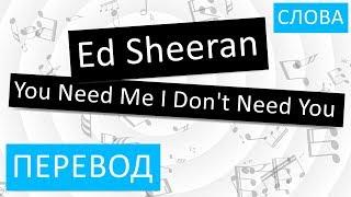 Ed Sheeran - You Need Me I Don't Need You Перевод песни На русском Слова Текст