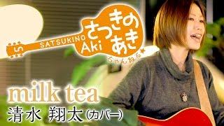 milk tea / 清水 翔太(カバー) 毎週更新!さつきのあき ちゃんねる☆ ...