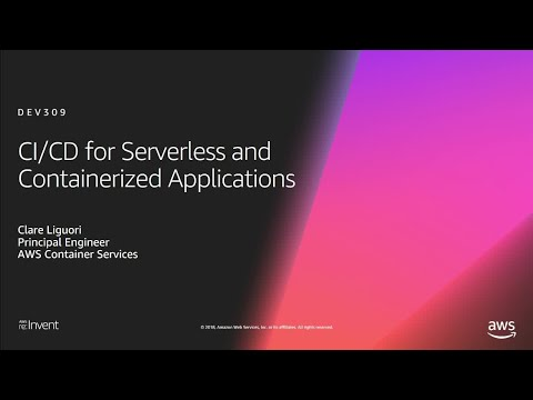 AWS re:Invent 2018: [REPEAT] CI/CD for Serverless and Containerized Applications (DEV309-R)