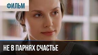 Не в парнях счастье - Мелодрама | Фильмы и сериалы - Русские мелодрамы