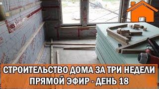 Строительство дома за 3 недели, прямой эфир. День 18-ый.