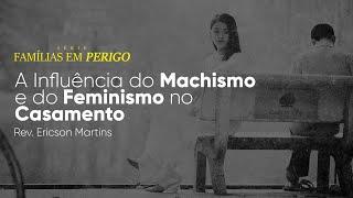 Famílias em Perigo - A Influência do Machismo e do Feminismo no Casamento   Rev. Ericson Martins