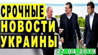 СРОЧНЫЕ НОВОСТИ УКРАИНЫ — 27.04.2019 — ЗЕЛЕНСКИЙ ВСЕХ УДИВИЛ