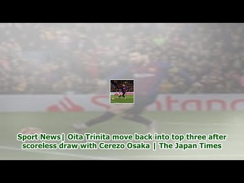 Sport News| Oita Trinita move back into top three after scoreless draw with Cerezo Osaka | The Ja...