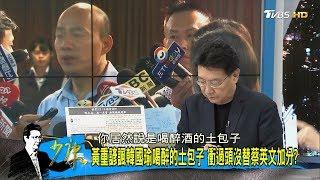 韓國瑜遭酸「喝醉的土包子」民進黨再用火力送韓國瑜上2020大位?少康戰情室 20190220