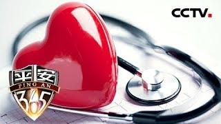 《平安365》 20190504 衰竭的心脏| CCTV社会与法