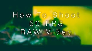 How To Shoot 50 FPS RAW Video