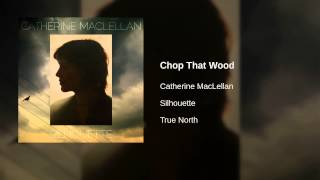Catherine MacLellan - Chop That Wood