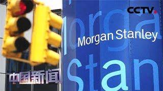 [中国新闻] 摩根士丹利发布报告 美加征关税或致全球经济衰退 | CCTV中文国际