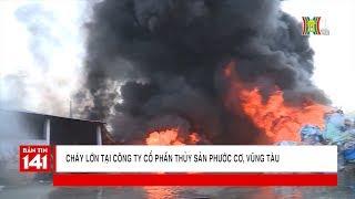 Cháy lớn, Vũng Tàu mất điện toàn thành phố | Tin nóng 24H | Nhật ký 141