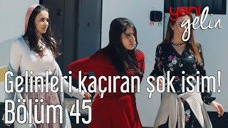 Yeni Gelin 45. Bölüm - Gelinleri Kaçıran Şok İsim!