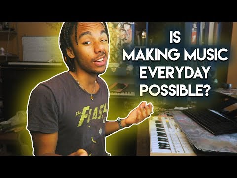 Can you make music EVERYDAY ?